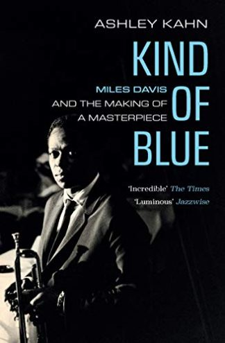 Kind Of Blue : Miles Davis And The Making Of A Masterpiece