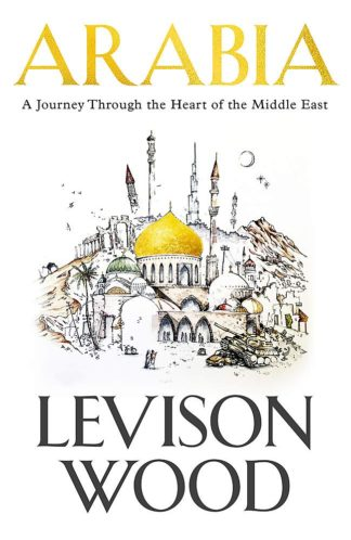 Arabia : A Journey Through The Heart of the Middle East