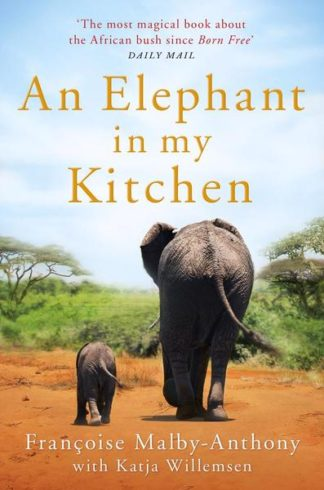An Elephant In My Kitchen : What The Herd Taught Me About Love, Courage And Survival